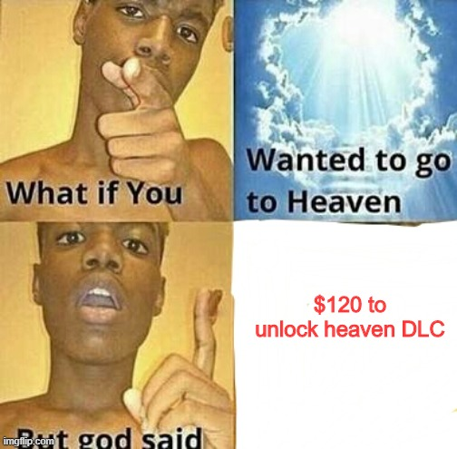 What if you wanted to go to Heaven | $120 to unlock heaven DLC | image tagged in what if you wanted to go to heaven | made w/ Imgflip meme maker