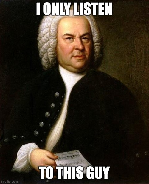 I ONLY LISTEN TO THIS GUY | image tagged in bach | made w/ Imgflip meme maker