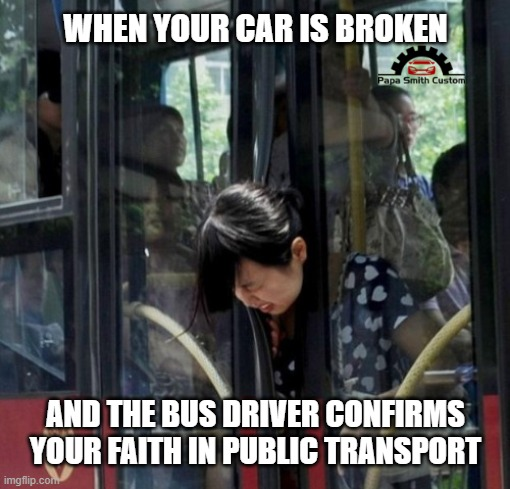 How good is public transport? |  WHEN YOUR CAR IS BROKEN; AND THE BUS DRIVER CONFIRMS YOUR FAITH IN PUBLIC TRANSPORT | image tagged in public transport,bus,driver,driving,cars,car memes | made w/ Imgflip meme maker