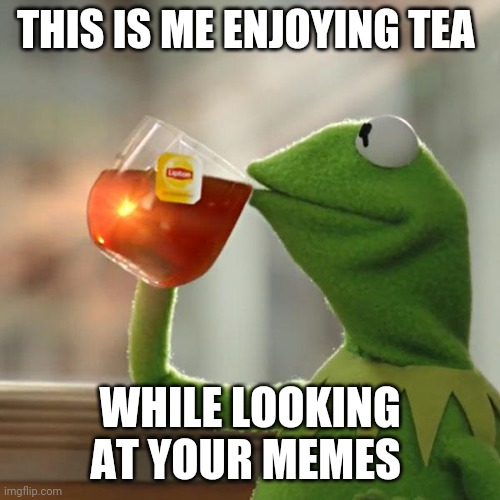 But That's None Of My Business Meme |  THIS IS ME ENJOYING TEA; WHILE LOOKING AT YOUR MEMES | image tagged in memes,but thats none of my business,kermit the frog | made w/ Imgflip meme maker