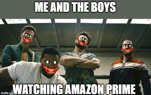 Perhaps you know this show? |  ME AND THE BOYS; WATCHING AMAZON PRIME | image tagged in memes,the boys,me and the boys,amazon | made w/ Imgflip meme maker