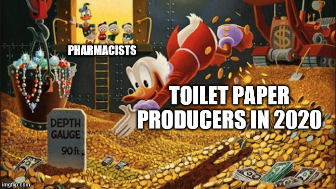Scrooge McDuck |  PHARMACISTS; TOILET PAPER PRODUCERS IN 2020 | image tagged in scrooge mcduck,memes,2020,panic,coronavirus | made w/ Imgflip meme maker