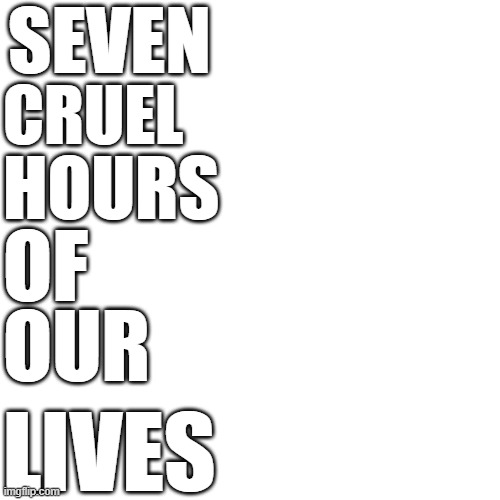 Blank Transparent Square Meme |  SEVEN; CRUEL; HOURS; OF; OUR; LIVES | image tagged in memes,blank transparent square | made w/ Imgflip meme maker