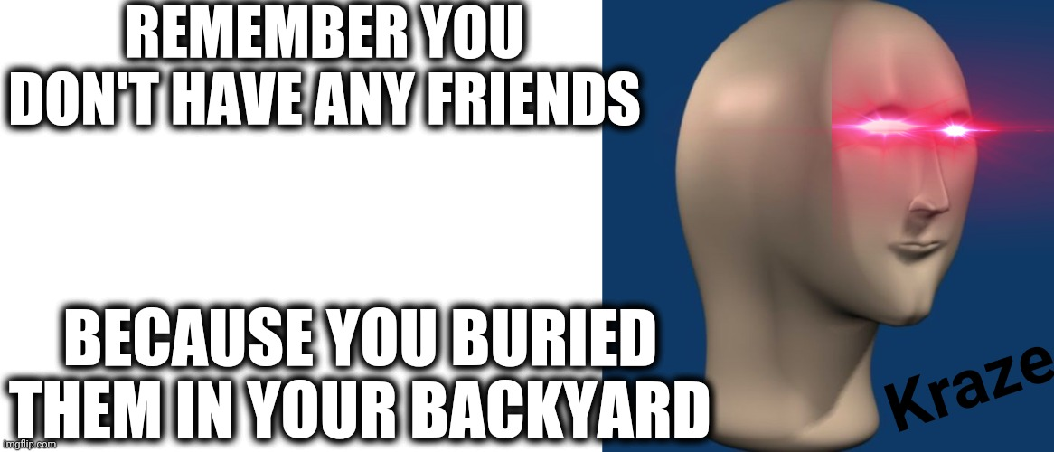 REMEMBER YOU DON'T HAVE ANY FRIENDS BECAUSE YOU BURIED THEM IN YOUR BACKYARD Kraze | image tagged in blank white template,meme man | made w/ Imgflip meme maker