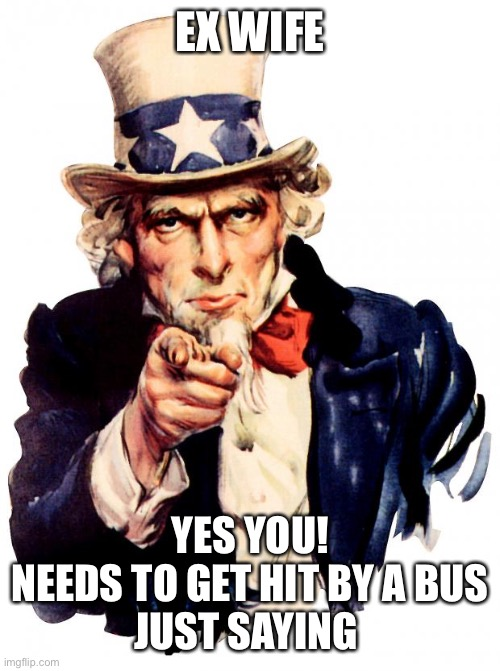 Uncle Sam |  EX WIFE; YES YOU! NEEDS TO GET HIT BY A BUS  JUST SAYING | image tagged in memes,uncle sam | made w/ Imgflip meme maker