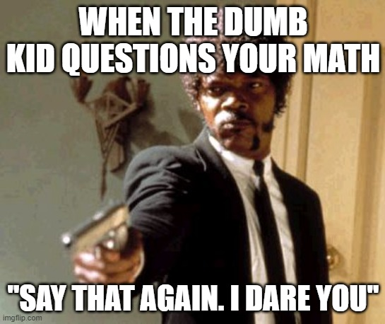 "Say That Again I Dare You |  WHEN THE DUMB KID QUESTIONS YOUR MATH; ""SAY THAT AGAIN. I DARE YOU"" 