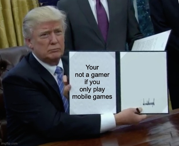 Trump Bill Signing |  Your not a gamer if you only play mobile games | image tagged in memes,trump bill signing | made w/ Imgflip meme maker
