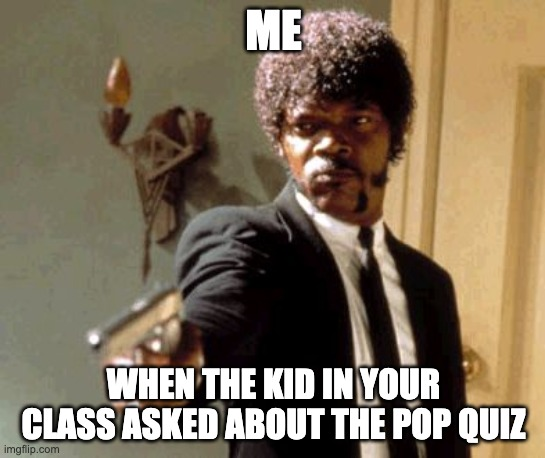 Say That Again I Dare You |  ME; WHEN THE KID IN YOUR CLASS ASKED ABOUT THE POP QUIZ | image tagged in memes,say that again i dare you | made w/ Imgflip meme maker