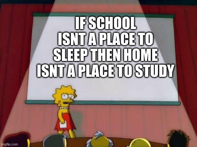 Lisa Simpson's Presentation |  IF SCHOOL ISNT A PLACE TO SLEEP THEN HOME ISNT A PLACE TO STUDY | image tagged in lisa simpson's presentation | made w/ Imgflip meme maker