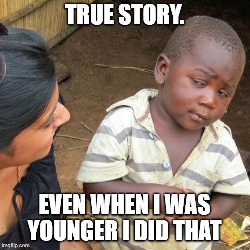 TRUE STORY. EVEN WHEN I WAS YOUNGER I DID THAT | image tagged in memes,third world skeptical kid | made w/ Imgflip meme maker