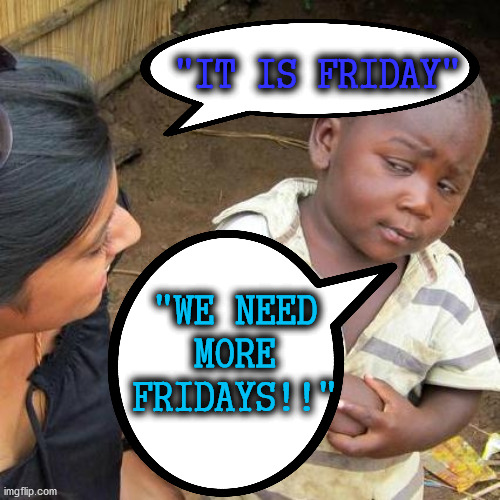 "FRIDAYS WE NEED MORE FRIDAYS!! | ""WE NEED MORE FRIDAYS!!"" ""IT IS FRIDAY"" 