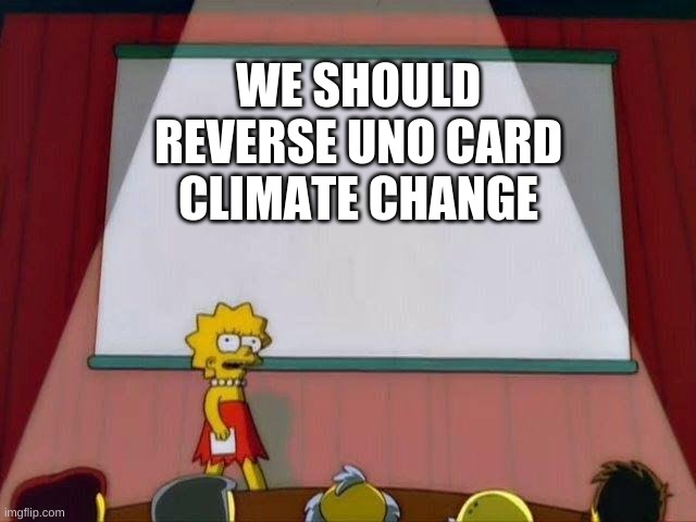 Lisa Simpson's Presentation |  WE SHOULD REVERSE UNO CARD CLIMATE CHANGE | image tagged in lisa simpson's presentation | made w/ Imgflip meme maker