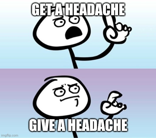 Can't argue with that / technically not wrong |  GET A HEADACHE; GIVE A HEADACHE | image tagged in can't argue with that / technically not wrong | made w/ Imgflip meme maker