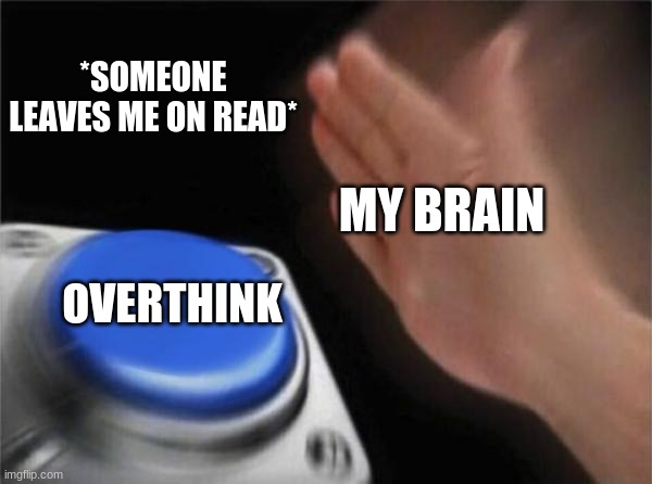 Blank Nut Button Meme |  *SOMEONE LEAVES ME ON READ*; MY BRAIN; OVERTHINK | image tagged in memes,blank nut button | made w/ Imgflip meme maker