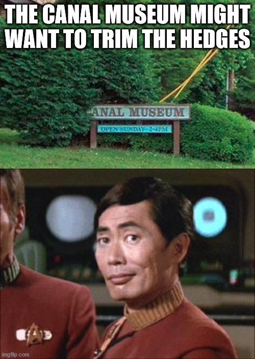 You might just get a different clientele |  THE CANAL MUSEUM MIGHT WANT TO TRIM THE HEDGES | image tagged in sulu oh my,funny signs,museum | made w/ Imgflip meme maker