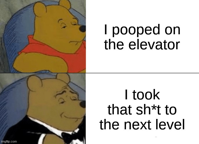 Tuxedo Winnie The Pooh Meme |  I pooped on the elevator; I took that sh*t to the next level | image tagged in memes,tuxedo winnie the pooh | made w/ Imgflip meme maker