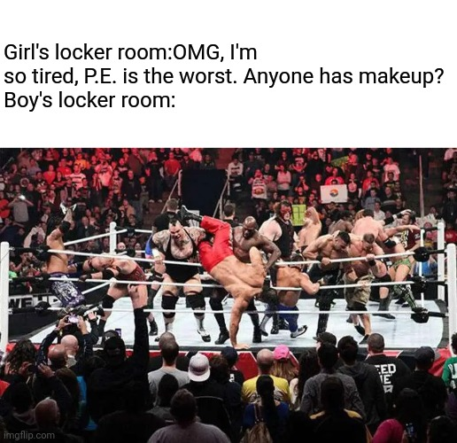 Royal Rumble |  Girl's locker room:OMG, I'm so tired, P.E. is the worst. Anyone has makeup? Boy's locker room: | image tagged in locker room,boys,girls,royal rumble,funny | made w/ Imgflip meme maker