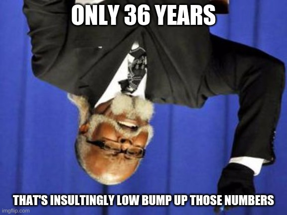 ONLY 36 YEARS THAT'S INSULTINGLY LOW BUMP UP THOSE NUMBERS | image tagged in too damn low | made w/ Imgflip meme maker