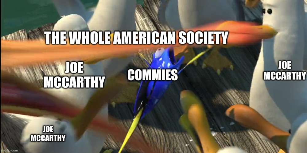 THE WHOLE AMERICAN SOCIETY; JOE MCCARTHY; JOE MCCARTHY; COMMIES; JOE MCCARTHY | image tagged in commies,memes,dory from finding nemo,nemo seagulls mine | made w/ Imgflip meme maker