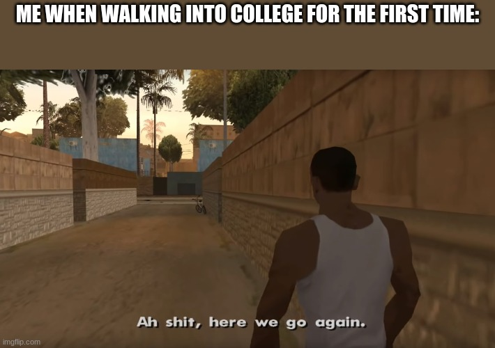 ME WHEN WALKING INTO COLLEGE FOR THE FIRST TIME: | made w/ Imgflip meme maker