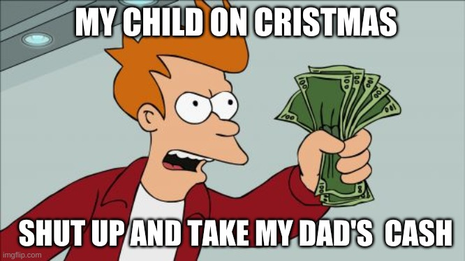 Shut Up And Take My Money Fry |  MY CHILD ON CRISTMAS; SHUT UP AND TAKE MY DAD'S  CASH | image tagged in memes,shut up and take my money fry | made w/ Imgflip meme maker