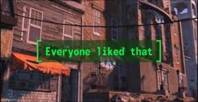 Everyone Liked That | image tagged in everyone liked that | made w/ Imgflip meme maker