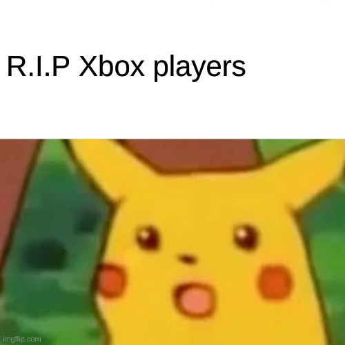 R.I.P Xbox players | image tagged in memes,surprised pikachu | made w/ Imgflip meme maker