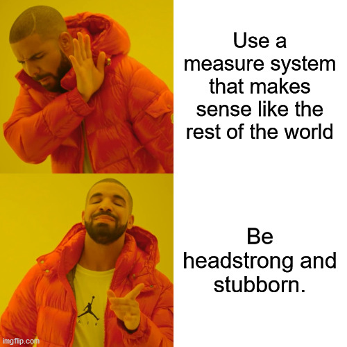 Drake Hotline Bling Meme | Use a measure system that makes sense like the rest of the world Be headstrong and stubborn. | image tagged in memes,drake hotline bling | made w/ Imgflip meme maker