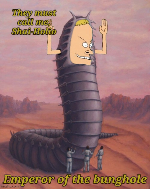 Won't you help my tribe?   Their thigh pads are without bungholes. |  They must call me, Shai-Holio; Emperor of the bunghole | image tagged in beavis,dune,worms,funny memes | made w/ Imgflip meme maker