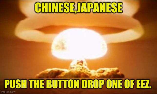 Nuclear Explosion |  CHINESE,JAPANESE; PUSH THE BUTTON DROP ONE OF EEZ. | image tagged in nuclear explosion | made w/ Imgflip meme maker