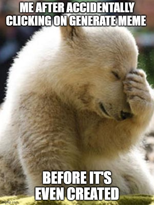 Facepalm Bear |  ME AFTER ACCIDENTALLY CLICKING ON GENERATE MEME; BEFORE IT'S EVEN CREATED | image tagged in memes,facepalm bear | made w/ Imgflip meme maker
