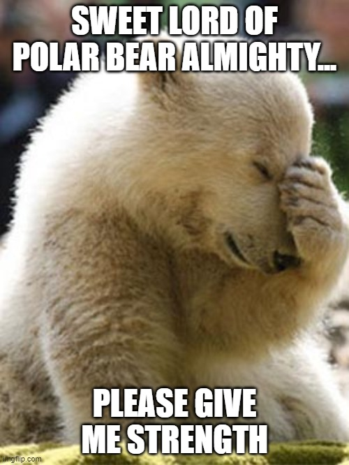 Facepalm Bear |  SWEET LORD OF POLAR BEAR ALMIGHTY... PLEASE GIVE ME STRENGTH | image tagged in memes,facepalm bear | made w/ Imgflip meme maker