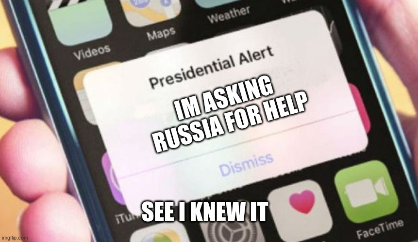 Trump Reveals |  IM ASKING RUSSIA FOR HELP; SEE I KNEW IT | image tagged in memes,presidential alert,donald trump,russia | made w/ Imgflip meme maker