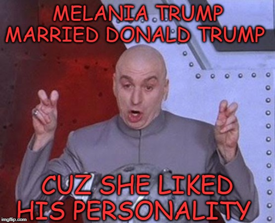 Dr Evil Laser |  MELANIA TRUMP MARRIED DONALD TRUMP; CUZ SHE LIKED HIS PERSONALITY | image tagged in memes,dr evil laser | made w/ Imgflip meme maker