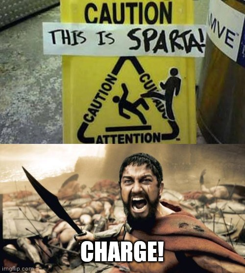 CHARGE! | image tagged in memes,sparta leonidas,this is sparta,funny signs,pain,stop reading the tags | made w/ Imgflip meme maker