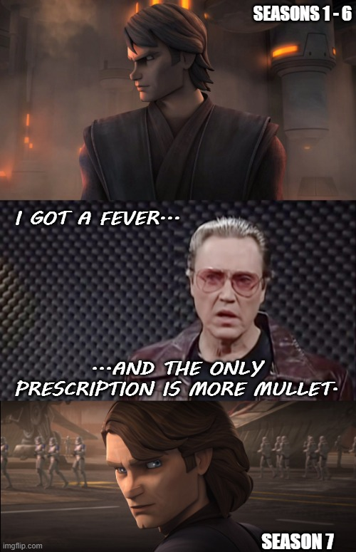 SEASONS 1 - 6; I GOT A FEVER... ...AND THE ONLY PRESCRIPTION IS MORE MULLET. SEASON 7 | image tagged in star wars,anakin skywalker,christopher walken fever | made w/ Imgflip meme maker