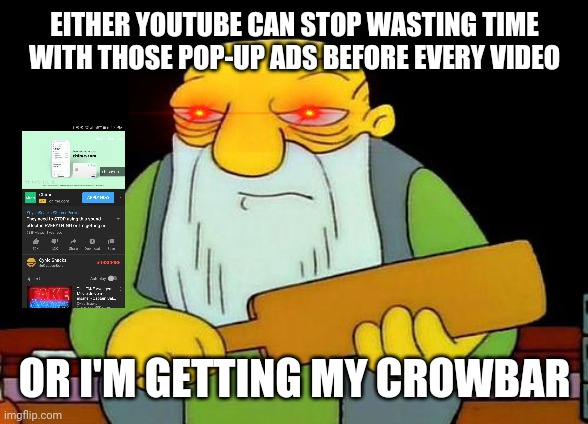 I'm sorry but omfg I'm so fed up with those frickin pop up ads on YouTube and idegaf if it's a damn skippable ad or not . | EITHER YOUTUBE CAN STOP WASTING TIME WITH THOSE POP-UP ADS BEFORE EVERY VIDEO OR I'M GETTING MY CROWBAR | image tagged in memes,that's a paddlin',dank memes,youtube,ads | made w/ Imgflip meme maker