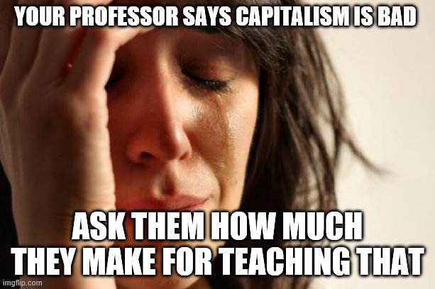 First World Problems |  YOUR PROFESSOR SAYS CAPITALISM IS BAD; ASK THEM HOW MUCH THEY MAKE FOR TEACHING THAT | image tagged in memes,first world problems | made w/ Imgflip meme maker