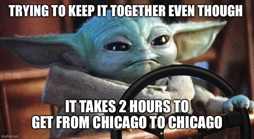 Baby Yoda Driving |  TRYING TO KEEP IT TOGETHER EVEN THOUGH; IT TAKES 2 HOURS TO GET FROM CHICAGO TO CHICAGO | image tagged in baby yoda driving | made w/ Imgflip meme maker