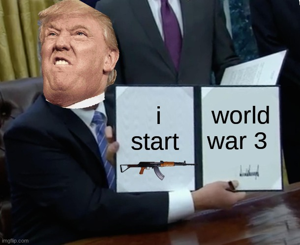Trump Bill Signing Meme |  i start; world war 3 | image tagged in memes,trump bill signing,donald trump,trump meme,funny memes | made w/ Imgflip meme maker