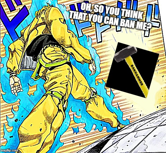 Dio walking |  OH, SO YOU THINK THAT YOU CAN BAN ME? | image tagged in dio walking | made w/ Imgflip meme maker