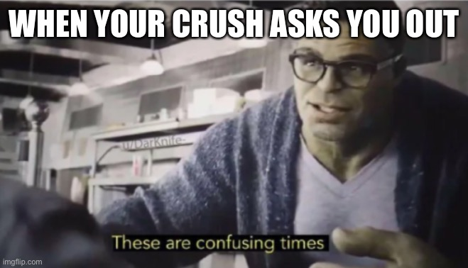 These are confusing times |  WHEN YOUR CRUSH ASKS YOU OUT | image tagged in these are confusing times | made w/ Imgflip meme maker