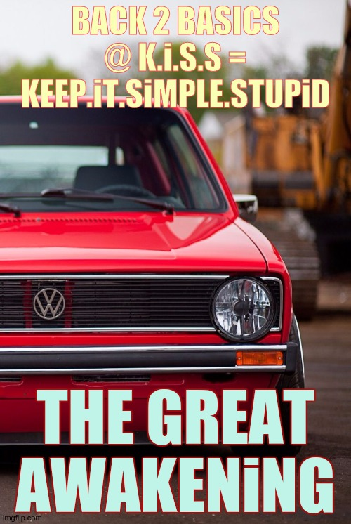 The Great Awakening |  BACK 2 BASICS @ K.i.S.S = KEEP.iT.SiMPLE.STUPiD; THE GREAT AWAKENiNG | image tagged in volkswagen,volkswagon,usa,uk,the great awakening,european union | made w/ Imgflip meme maker