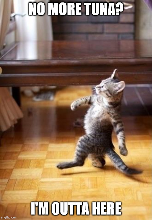 Cool Cat Stroll | NO MORE TUNA? I'M OUTTA HERE | image tagged in memes,cool cat stroll | made w/ Imgflip meme maker