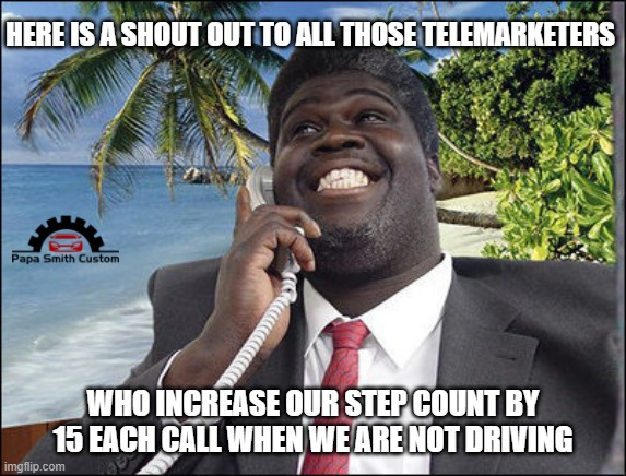 Silver linings I suppose. |  HERE IS A SHOUT OUT TO ALL THOSE TELEMARKETERS; WHO INCREASE OUR STEP COUNT BY 15 EACH CALL WHEN WE ARE NOT DRIVING | image tagged in telemarketer,steps,exercise,driving,optimism,phone | made w/ Imgflip meme maker