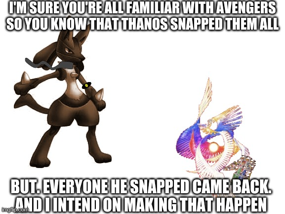 no matter what the risk |  I'M SURE YOU'RE ALL FAMILIAR WITH AVENGERS SO YOU KNOW THAT THANOS SNAPPED THEM ALL; BUT. EVERYONE HE SNAPPED CAME BACK. AND I INTEND ON MAKING THAT HAPPEN | image tagged in borderline_phsycotic,elite_lucario,uno reverse,infinity gauntlet,galeem | made w/ Imgflip meme maker