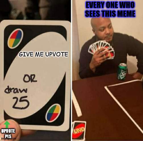 UNO or Draw 25 |  EVERY ONE WHO SEES THIS MEME; GIVE ME UPVOTE; UPVOTE PLS | image tagged in uno or draw 25 | made w/ Imgflip meme maker