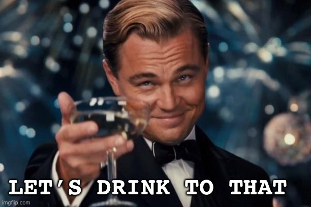 LET'S DRINK TO THAT | image tagged in memes,leonardo dicaprio cheers | made w/ Imgflip meme maker