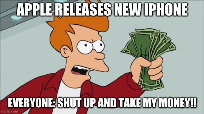 Shut Up And Take My Money Fry |  APPLE RELEASES NEW IPHONE; EVERYONE: SHUT UP AND TAKE MY MONEY!! | image tagged in memes,shut up and take my money fry | made w/ Imgflip meme maker