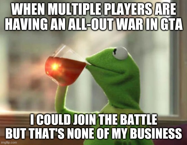But That's None Of My Business (Neutral) |  WHEN MULTIPLE PLAYERS ARE HAVING AN ALL-OUT WAR IN GTA; I COULD JOIN THE BATTLE BUT THAT'S NONE OF MY BUSINESS | image tagged in memes,but thats none of my business neutral | made w/ Imgflip meme maker